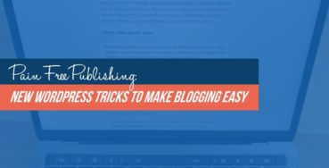 Pain Free Publishing: New WordPress Tricks to Make Blogging Easy