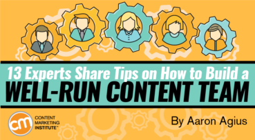 13 Experts Share Their Best Tips on How to Build a Well-Run Content Team